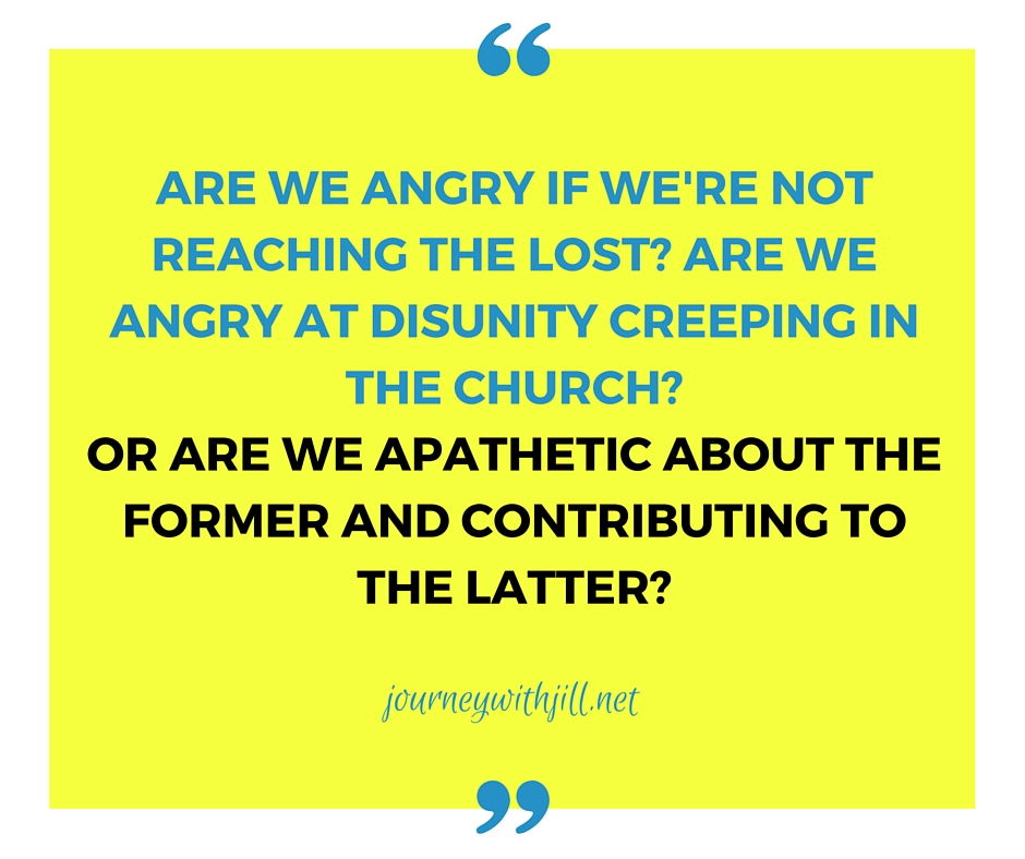 ARE WE angry if we're not reaching the lost_ ARE WE angry at disunity creeping in the CHURCH_ Or ARE we apathetic about the fo