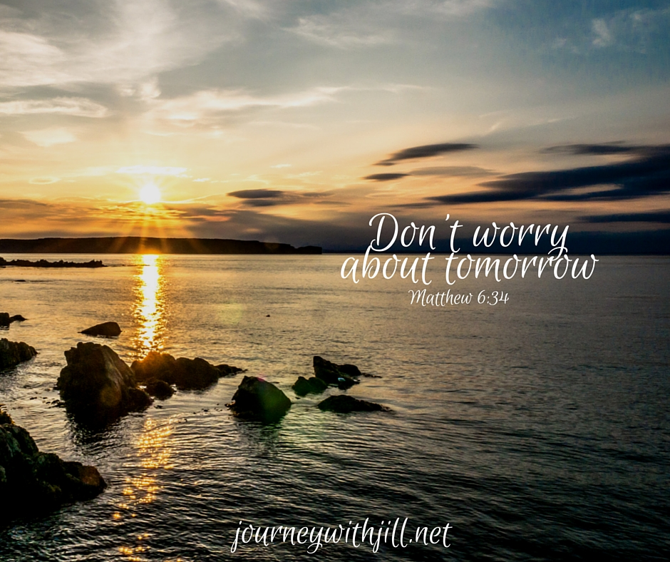 Don't worry about tomorrow - Matthew 6:34 | Journey with Jill
